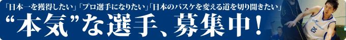 """「日本一を獲得したい」 「プロ選手になりたい」「日本のバスケを変える道を切り開きたい」 """"本気""""な選手、募集中!"""